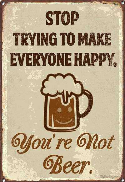 Stop trying to make everyone happy - you are not beer | Beer sign